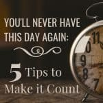 You'll Never Have This Day Again: 5 Tips to Make it Count 3