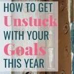 How to Get Unstuck with Your Goals this Year 2
