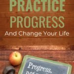 Why Practicing Progress May Be the Best Way to Change Your Life 2