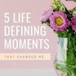 5 Life-Defining Moments that Have Changed Me 1
